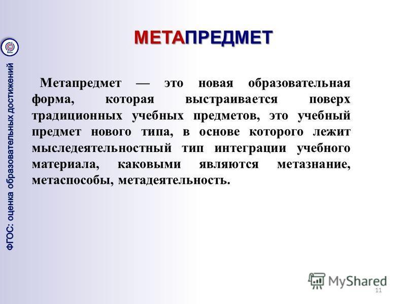 МЕТАПРЕДМЕТ 11 Метапредмет это новая образовательная форма, которая выстраивается поверх традиционных учебных предметов, это учебный предмет нового типа, в основе которого лежит мыследеятельностный тип интеграции учебного материала, каковыми являются