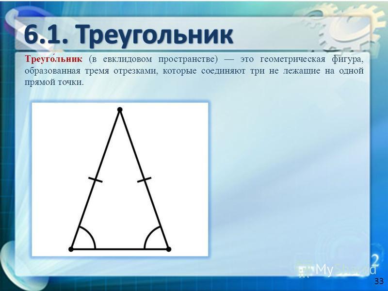 Треуго́льник (в евклидовом пространстве) это геометрическая фигура, образованная тремя отрезками, которые соединяют три не лежащие на одной прямой точки. 33