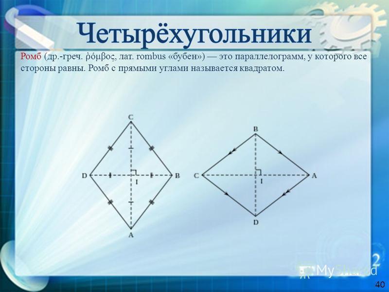 Ромб (др.-греч. όμβος, лат. rombus «бубен») это параллелограмм, у которого все стороны равны. Ромб с прямыми углами называется квадратом. 40