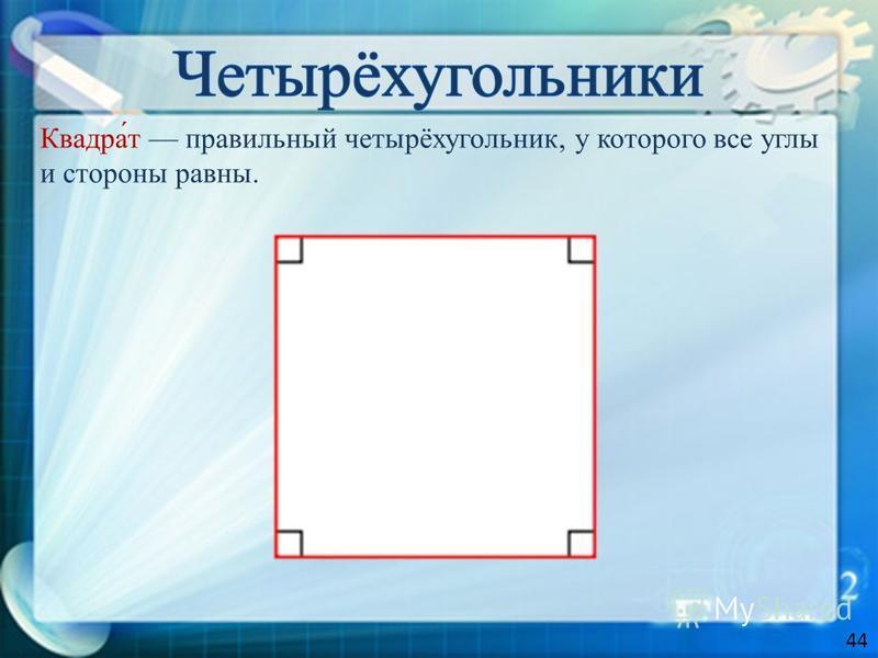 Квадра́т правильный четырёхугольник, у которого все углы и стороны равны. 44