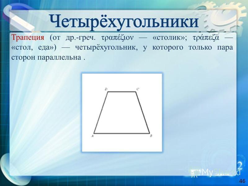 Трапеция (от др.-греч. τραπέζιον «столик»; τράπεζα «стол, еда») четырёхугольник, у которого только пара сторон параллельна. 46