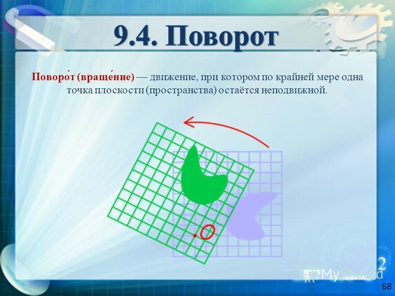 Поворо́т (враще́ние) движение, при котором по крайней мере одна точка плоскости (пространства) остаётся неподвижной. 68