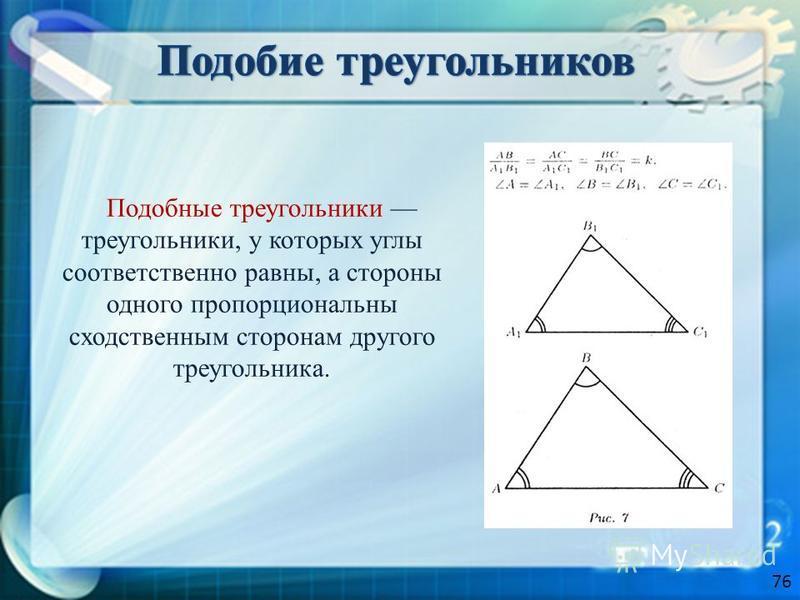 Подобные треугольники треугольники, у которых углы соответственно равны, а стороны одного пропорциональны сходственным сторонам другого треугольника. 76