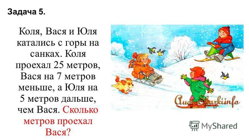 Задача 5. Коля, Вася и Юля катались с горы на санках. Коля проехал 25 метров, Вася на 7 метров меньше, а Юля на 5 метров дальше, чем Вася. Сколько метров проехал Вася?