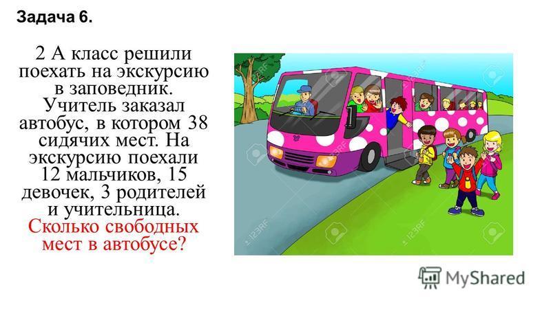 Задача 6. 2 А класс решили поехать на экскурсию в заповедник. Учитель заказал автобус, в котором 38 сидячих мест. На экскурсию поехали 12 мальчиков, 15 девочек, 3 родителей и учительница. Сколько свободных мест в автобусе?