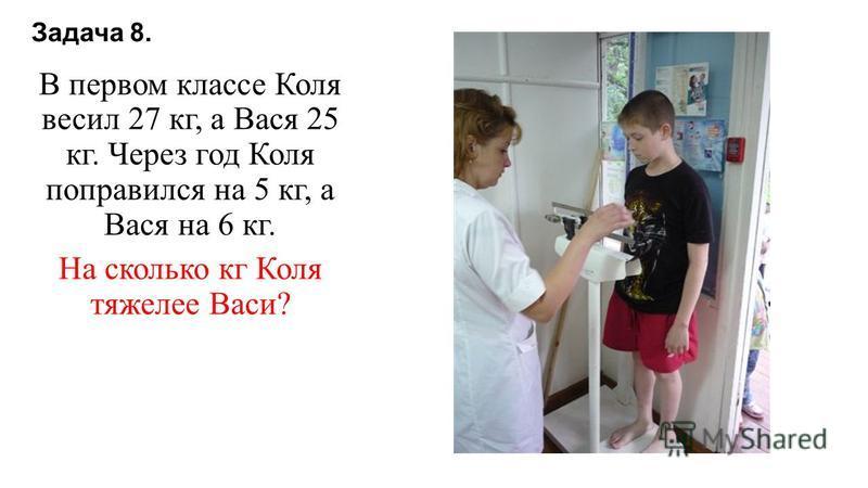 Задача 8. В первом классе Коля весил 27 кг, а Вася 25 кг. Через год Коля поправился на 5 кг, а Вася на 6 кг. На сколько кг Коля тяжелее Васи?