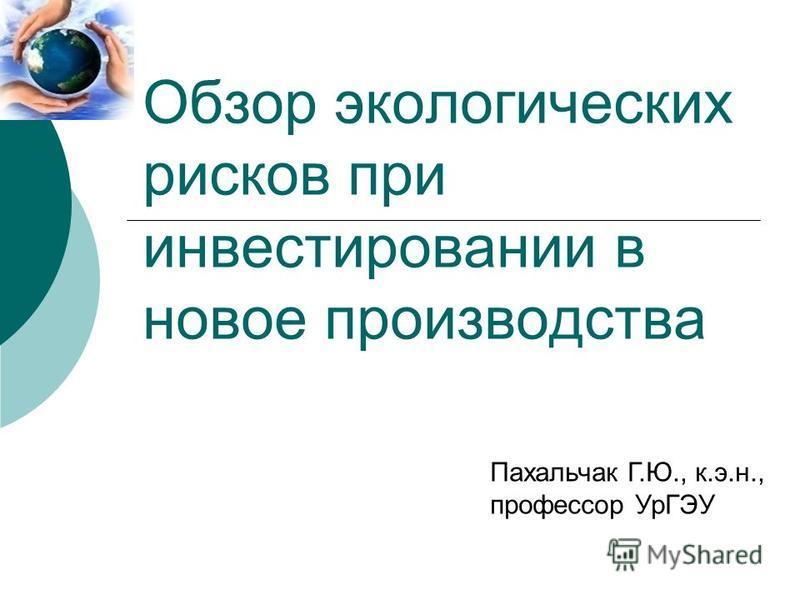 Обзор экологических рисков при инвестировании в новое производства Пахальчак Г.Ю., к.э.н., профессор УрГЭУ
