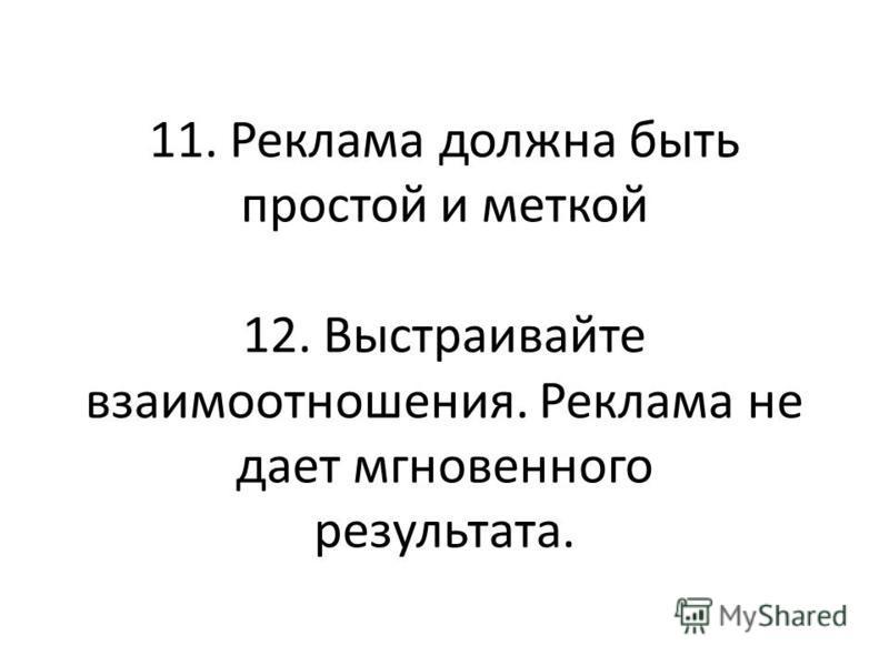 11. Реклама должна быть простой и меткой 12. Выстраивайте взаимоотношения. Реклама не дает мгновенного результата.