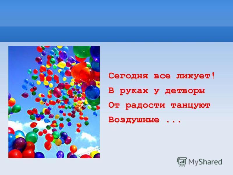 Сегодня все ликует! В руках у детворы От радости танцуют Воздушные...
