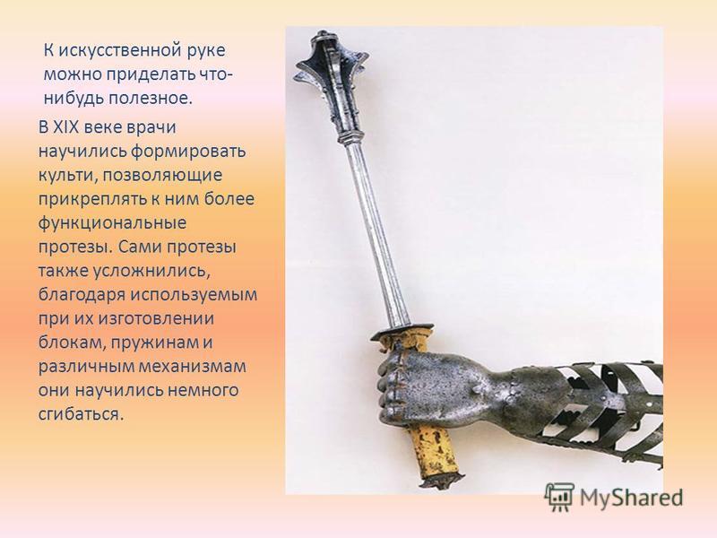 К искусственной руке можно приделать что- нибудь полезное. В XIX веке врачи научились формировать культи, позволяющие прикреплять к ним более функциональные протезы. Сами протезы также усложнились, благодаря используемым при их изготовлении блокам, п