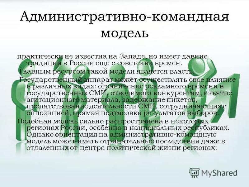 Административно-командная модель практически не известна на Западе, но имеет давние традиции в России еще с советских времен. Главным ресурсом такой модели является власть. Государственный аппарат может осуществлять свое влияние в различных видах: ог