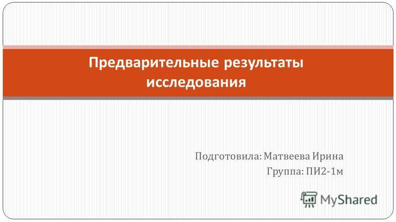 Подготовила : Матвеева Ирина Группа : ПИ 2-1 м Предварительные результаты исследования