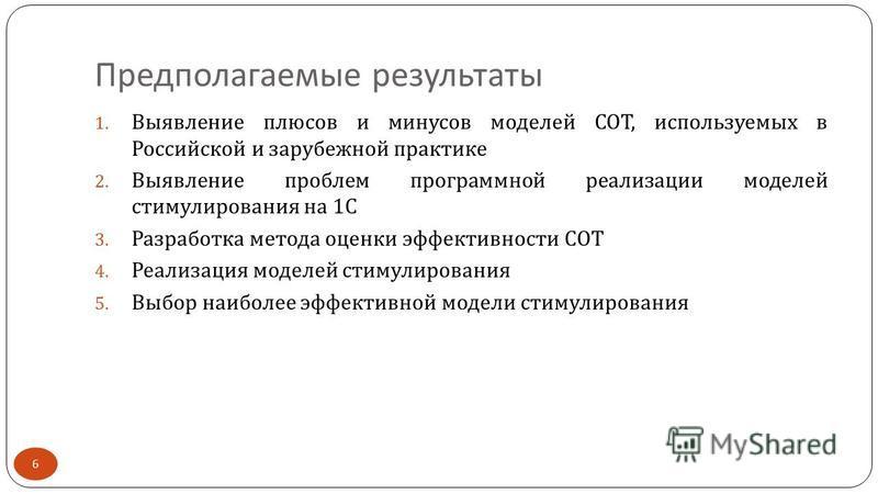 Предполагаемые результаты 6 1. Выявление плюсов и минусов моделей СОТ, используемых в Российской и зарубежной практике 2. Выявление проблем программной реализации моделей стимулирования на 1 С 3. Разработка метода оценки эффективности СОТ 4. Реализац