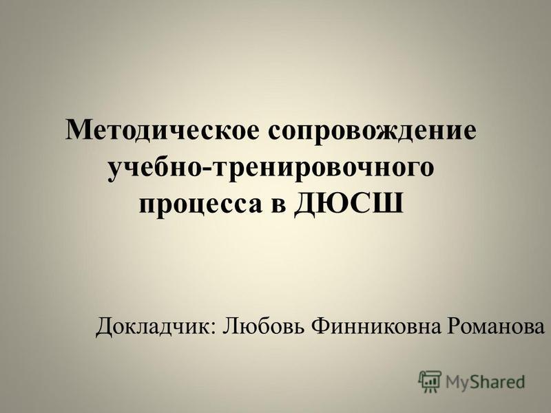 Методическое сопровождение учебно-тренировочного процесса в ДЮСШ Докладчик: Любовь Финниковна Романова
