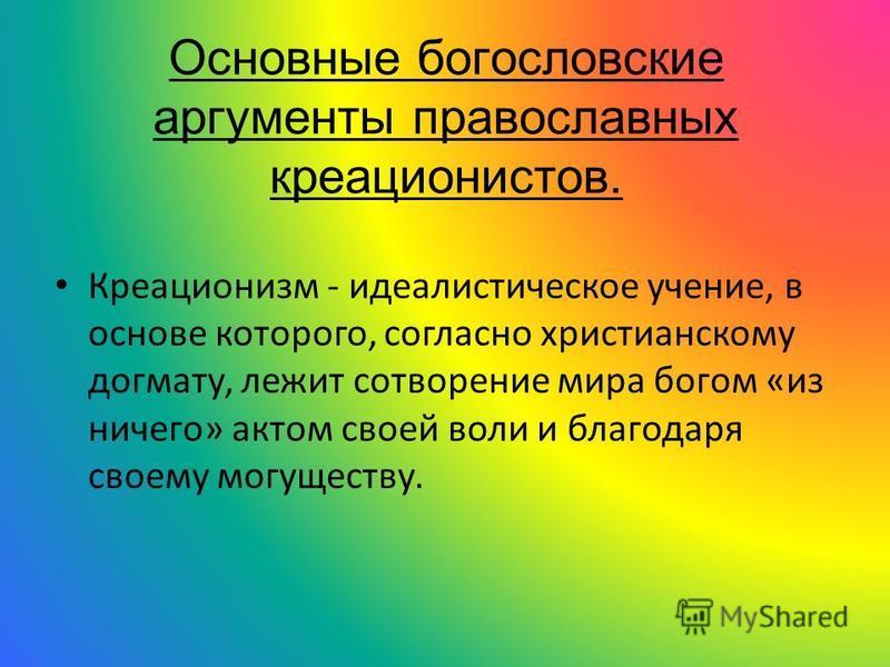 Основные богословские аргументы православных креационистов. Креационизм - идеалистическое учение, в основе которого, согласно христианскому догмату, лежит сотворение мира богом «из ничего» актом своей воли и благодаря своему могуществу.