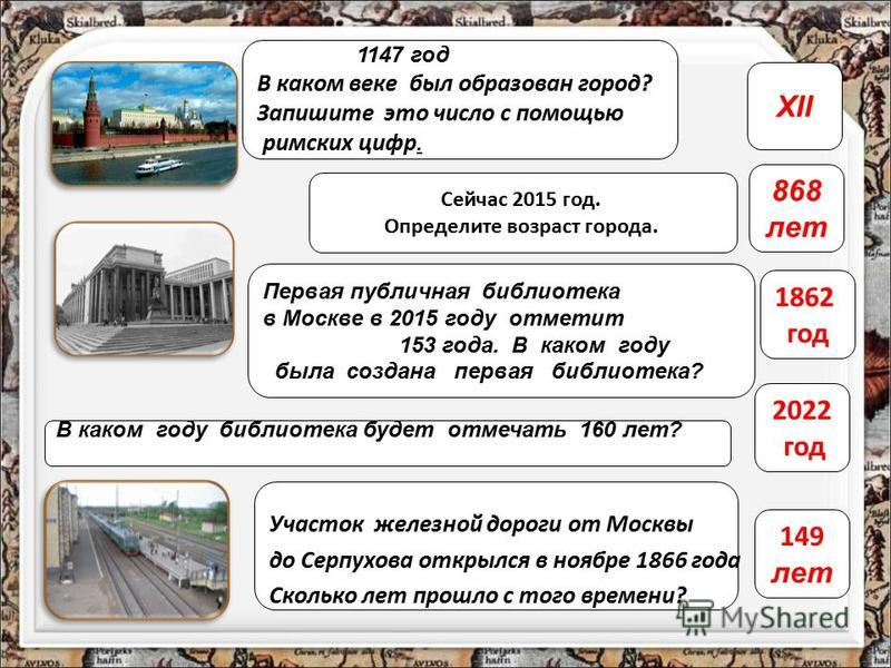 1147 год В каком веке был образован город? Запишите это число с помощью римских цифр. XII Первая публичная библиотека в Москве в 2015 году отметит 153 года. В каком году была создана первая библиотека? 1862 год В каком году библиотека будет отмечать