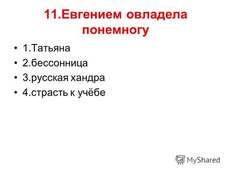 11. Евгением овладела понемногу 1. Татьяна 2. бессонница 3. русская хандра 4. страсть к учёбе