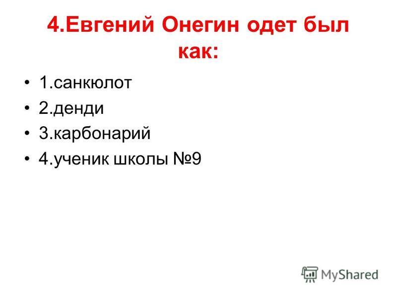 4. Евгений Онегин одет был как: 1. санкюлот 2. денди 3. карбонарий 4. ученик школы 9