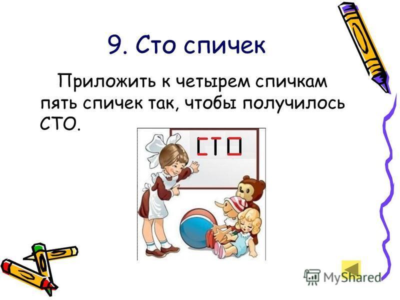 9. Сто спичек Приложить к четырем спичкам пять спичек так, чтобы получилось СТО.