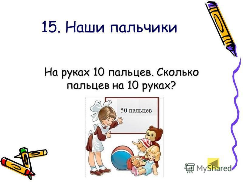 15. Наши пальчики На руках 10 пальцев. Сколько пальцев на 10 руках? На руках 10 пальцев. Сколько пальцев на 10 руках?