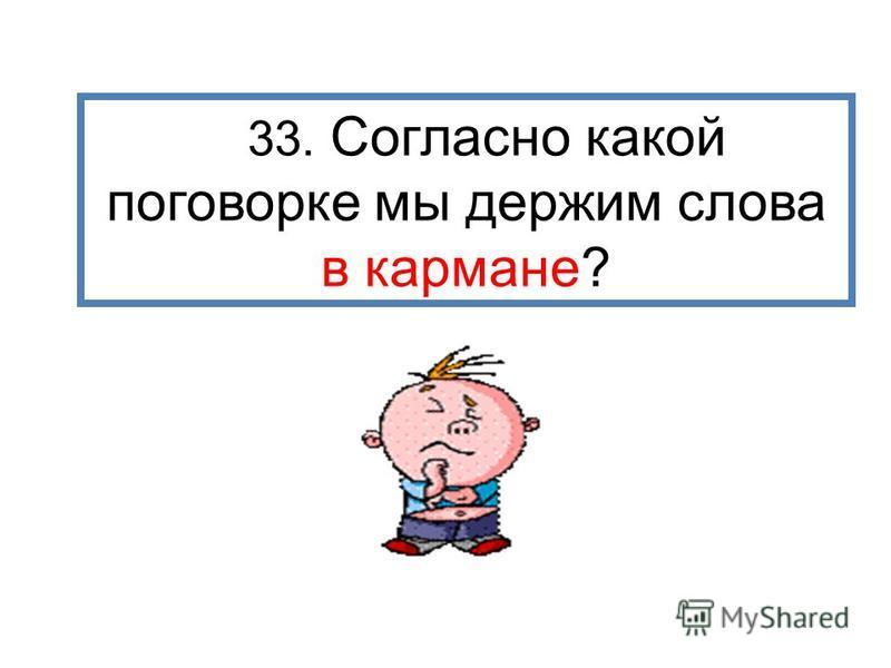 33. Согласно какой поговорке мы держим слова в кармане?