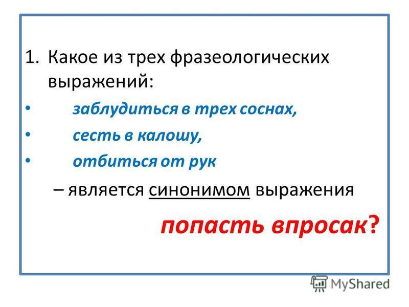 1. Какое из трех фразеологических выражений: заблудиться в трех соснах, сесть в калошу, отбиться от рук – является синонимом выражения попасть впросак?