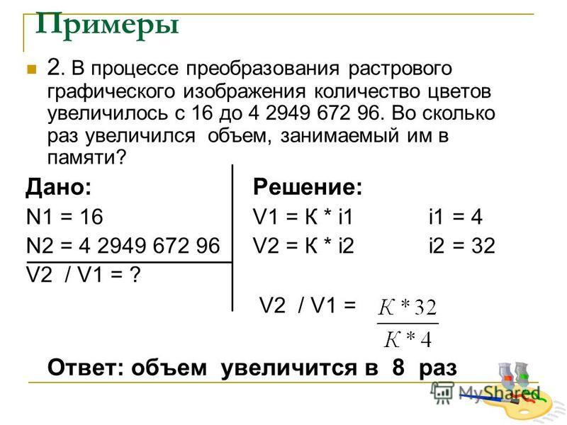 Примеры 2. В процессе преобразования растрового графического изображения количество цветов увеличилось с 16 до 4 2949 672 96. Во сколько раз увеличился объем, занимаемый им в памяти? Дано:Решение: N1 = 16 V1 = К * i1 i1 = 4 N2 = 4 2949 672 96V2 = К *