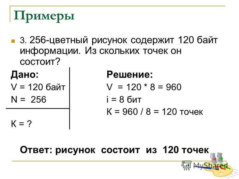 Примеры 3. 256-цветный рисунок содержит 120 байт информации. Из скольких точек он состоит? Дано:Решение: V = 120 байтV = 120 * 8 = 960 N = 256 i = 8 бит К = 960 / 8 = 120 точек К = ? Ответ: рисунок состоит из 120 точек