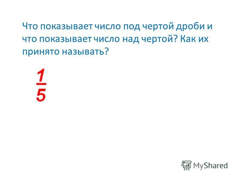 Что показывает число под чертой дроби и что показывает число над чертой? Как их принято называть?