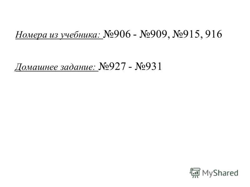 Номера из учебника: 906 - 909, 915, 916 Домашнее задание: 927 - 931