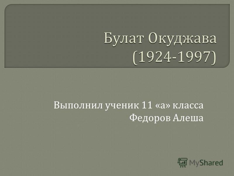 Выполнил ученик 11 « а » класса Федоров Алеша