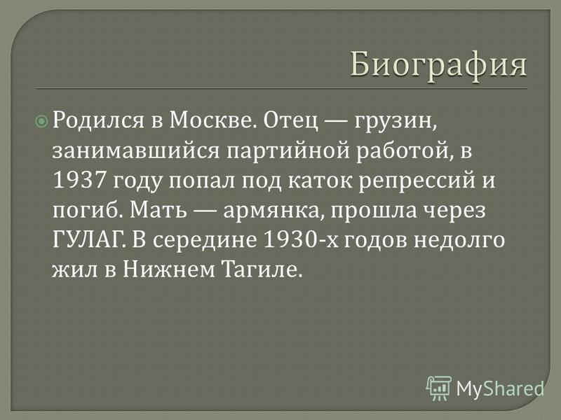 Родился в Москве. Отец грузин, занимавшийся партийной работой, в 1937 году попал под каток репрессий и погиб. Мать армянка, прошла через ГУЛАГ. В середине 1930- х годов недолго жил в Нижнем Тагиле.