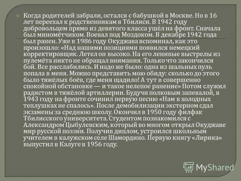 Когда родителей забрали, остался с бабушкой в Москве. Но в 16 лет переехал к родственникам в Тбилиси. В 1942 году добровольцем прямо из девятого класса ушёл на фронт. Сначала был миномётчиком. Воевал под Моздоком. В декабре 1942 года был ранен. Уже в