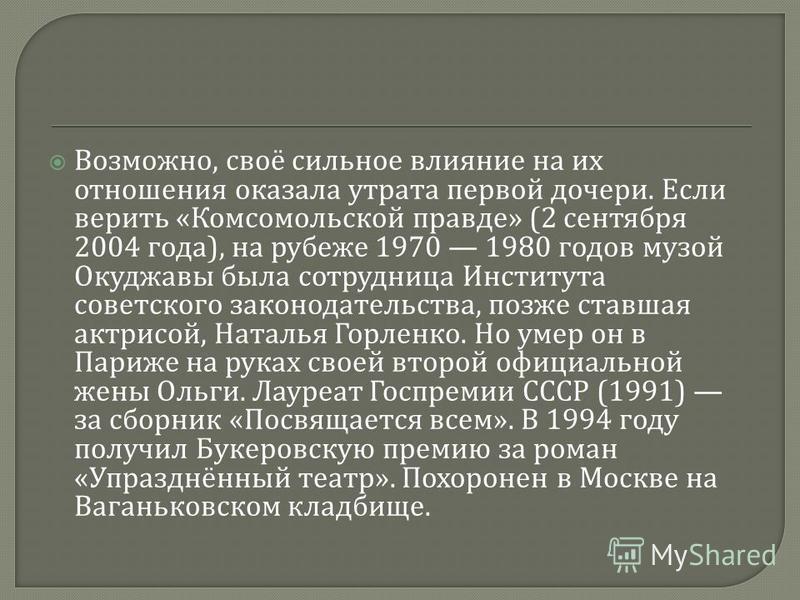 Возможно, своё сильное влияние на их отношения оказала утрата первой дочери. Если верить « Комсомольской правде » (2 сентября 2004 года ), на рубеже 1970 1980 годов музой Окуджавы была сотрудница Института советского законодательства, позже ставшая а