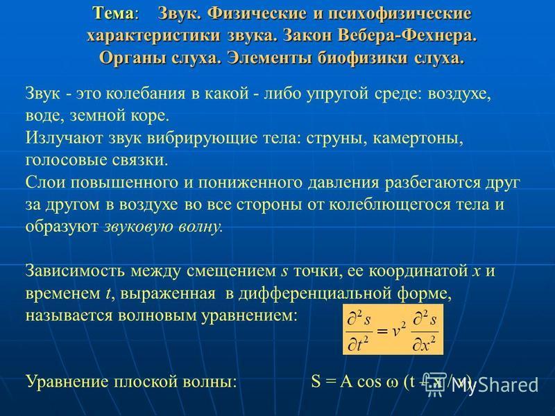Тема: Звук. Физические и психофизические характеристики звука. Закон Вебера-Фехнера. Органы слуха. Элементы биофизики слуха. Звук - это колебания в какой - либо упругой среде: воздухе, воде, земной коре. Излучают звук вибрирующие тела: струны, камерт