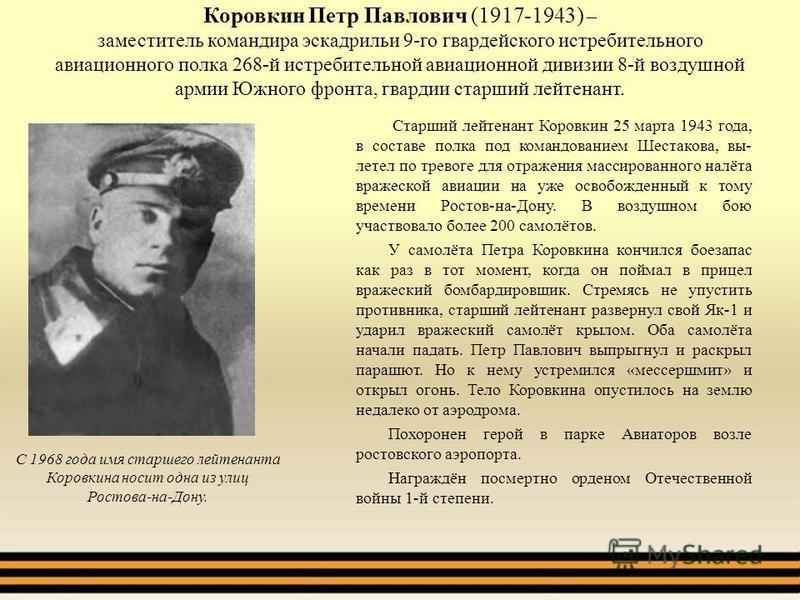 Коровкин Петр Павлович (1917-1943) – заместитель командира эскадрильи 9-го гвардейского истребительного авиационного полка 268-й истребительной авиационной дивизии 8-й воздушной армии Южного фронта, гвардии старший лейтенант. Старший лейтенант Коровк