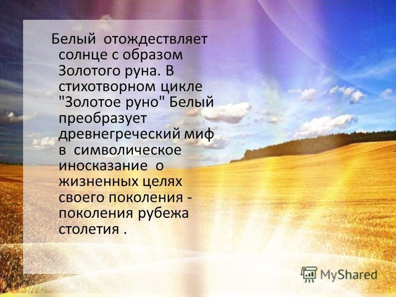 Белый отождествляет солнце с образом Золотого руна. В стихотворном цикле Золотое руно Белый преобразует древнегреческий миф в символическое иносказание о жизненных целях своего поколения - поколения рубежа столетия.