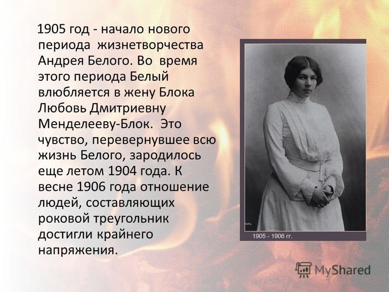 1905 год - начало нового периода жизнетворчества Андрея Белого. Во время этого периода Белый влюбляется в жену Блока Любовь Дмитриевну Менделееву-Блок. Это чувство, перевернувшее всю жизнь Белого, зародилось еще летом 1904 года. К весне 1906 года отн