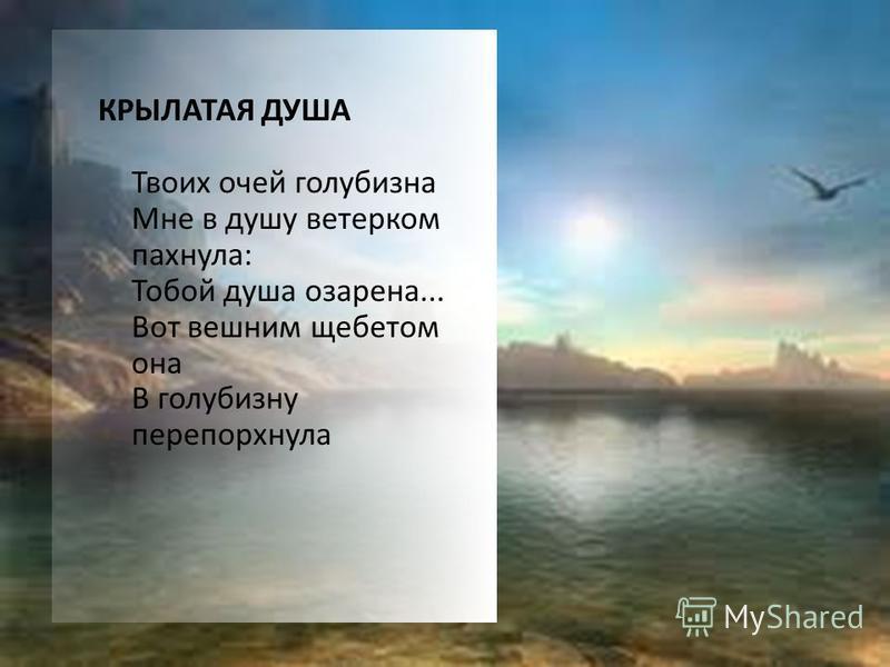 КРЫЛАТАЯ ДУША Твоих очей голубизна Мне в душу ветерком пахнула: Тобой душа озарена... Вот вешним щебетом она В голубизну перепорхнула