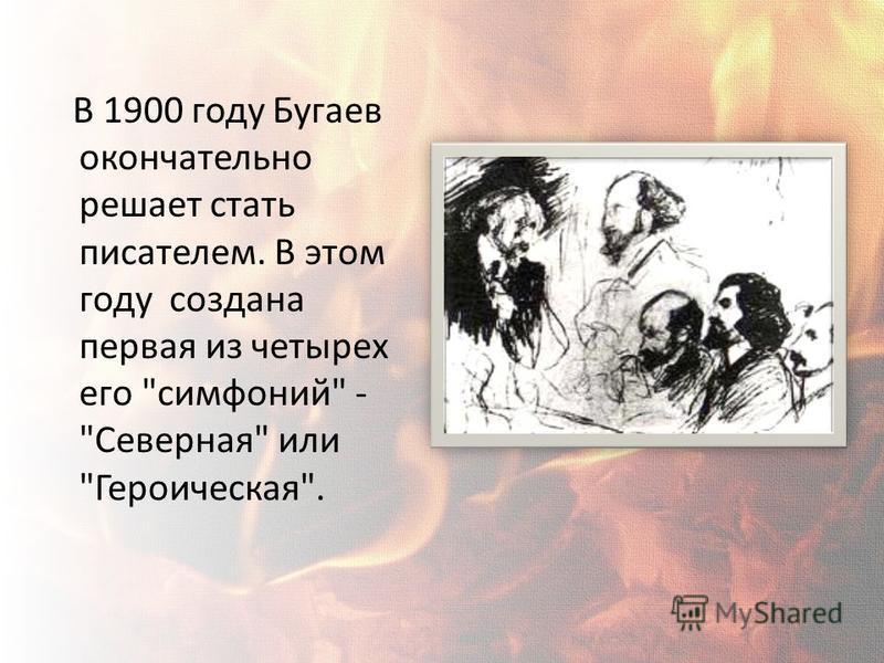 В 1900 году Бугаев окончательно решает стать писателем. В этом году создана первая из четырех его симфоний - Северная или Героическая.