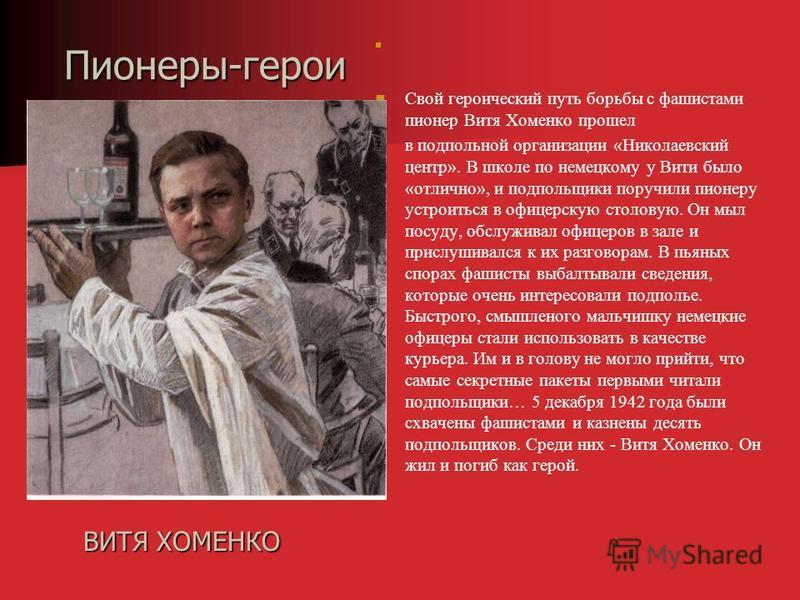 Свой героический путь борьбы с фашистами пионер Витя Хоменко прошел в подпольной организации « Николаевский центр ». В школе по немецкому у Вити было « отлично », и подпольщики поручили пионеру устроиться в офицерскую столовую. Он мыл посуду, обслужи