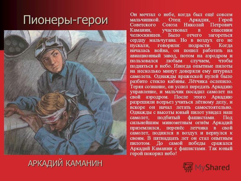 Он мечтал о небе, когда был ещё совсем мальчишкой. Отец Аркадия, Герой Советского Союза Николай Петрович Каманин, участвовал в спасении челюскинцев. Было отчего загореться сердцу мальчугана. Но в воздух его не пускали, говорили : подрасти. Когда нача