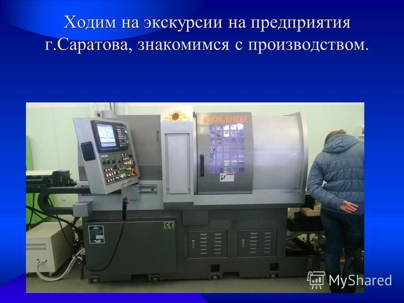 Ходим на экскурсии на предприятия г.Саратова, знакомимся с производством.