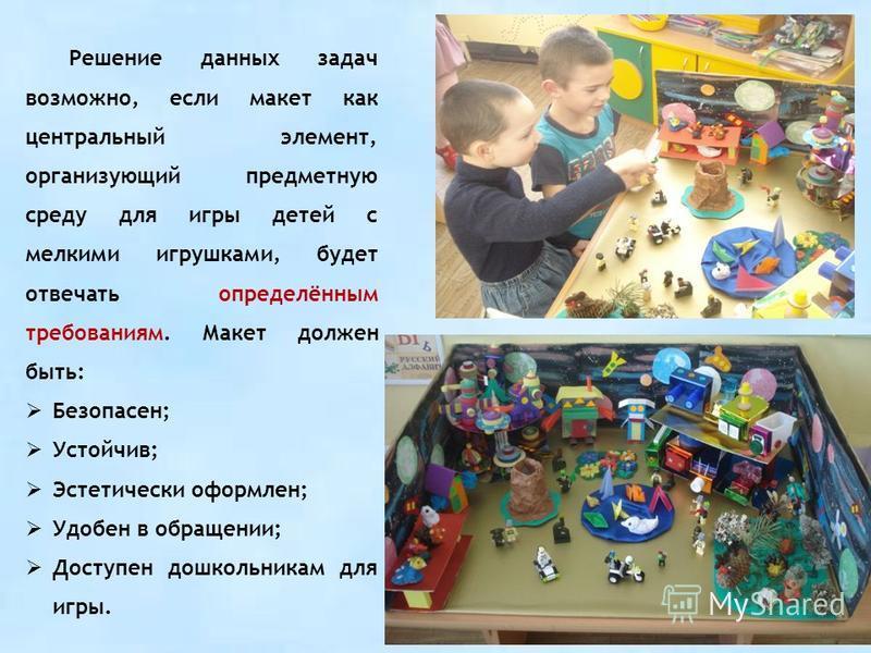 Решение данных задач возможно, если макет как центральный элемент, организующий предметную среду для игры детей с мелкими игрушками, будет отвечать определённым требованиям. Макет должен быть: Безопасен; Устойчив; Эстетически оформлен; Удобен в обращ