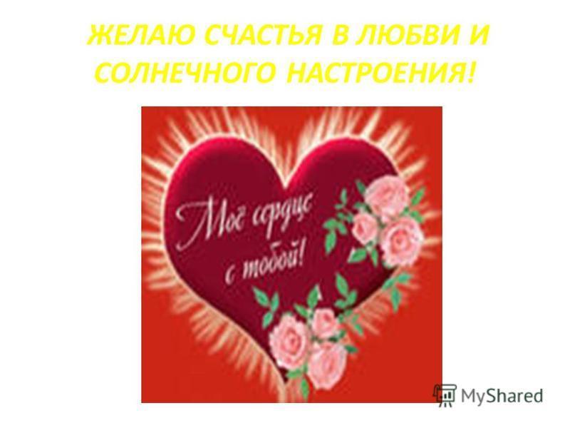 ЖЕЛАЮ СЧАСТЬЯ В ЛЮБВИ И СОЛНЕЧНОГО НАСТРОЕНИЯ!