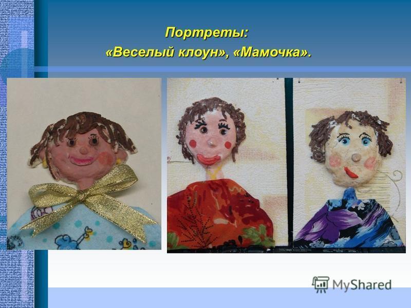 Портреты: «Веселый клоун», «Мамочка». «Веселый клоун», «Мамочка».