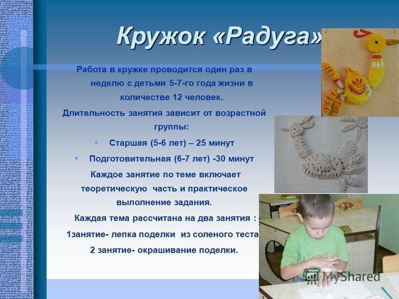 Кружок «Радуга» Работа в кружке проводится один раз в неделю с детьми 5-7-го года жизни в количестве 12 человек. Длительность занятия зависит от возрастной группы: Старшая (5-6 лет) – 25 минут Подготовительная (6-7 лет) -30 минут Каждое занятие по те