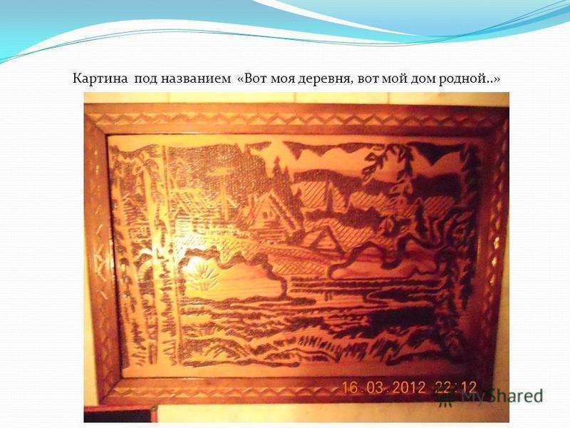 Картина под названием «Вот моя деревня, вот мой дом родной..»