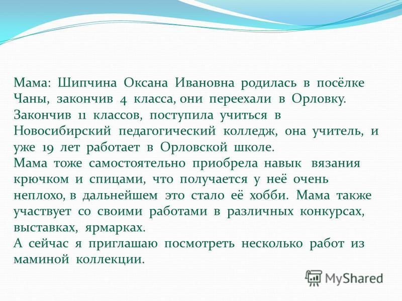 Мама: Шипчина Оксана Ивановна родилась в посёлке Чаны, закончив 4 класса, они переехали в Орловку. Закончив 11 классов, поступила учиться в Новосибирский педагогический колледж, она учитель, и уже 19 лет работает в Орловской школе. Мама тоже самостоя