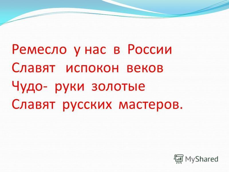 Ремесло у нас в России Славят испокон веков Чудо- руки золотые Славят русских мастеров.